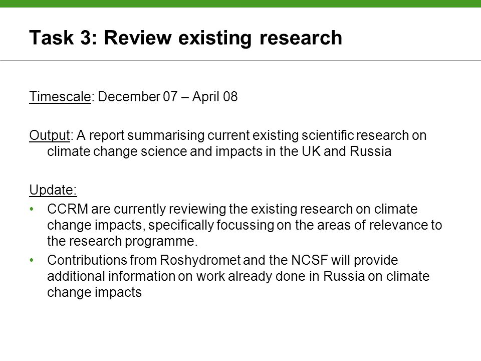 Task 3: Review existing research Timescale: December 07 – April 08 Output: A report summarising current existing scientific research on climate change science and impacts in the UK and Russia Update: CCRM are currently reviewing the existing research on climate change impacts, specifically focussing on the areas of relevance to the research programme.