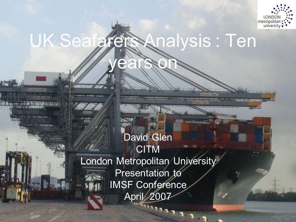 1 UK Seafarers Analysis : Ten years on David Glen CITM London Metropolitan University Presentation to IMSF Conference April 2007
