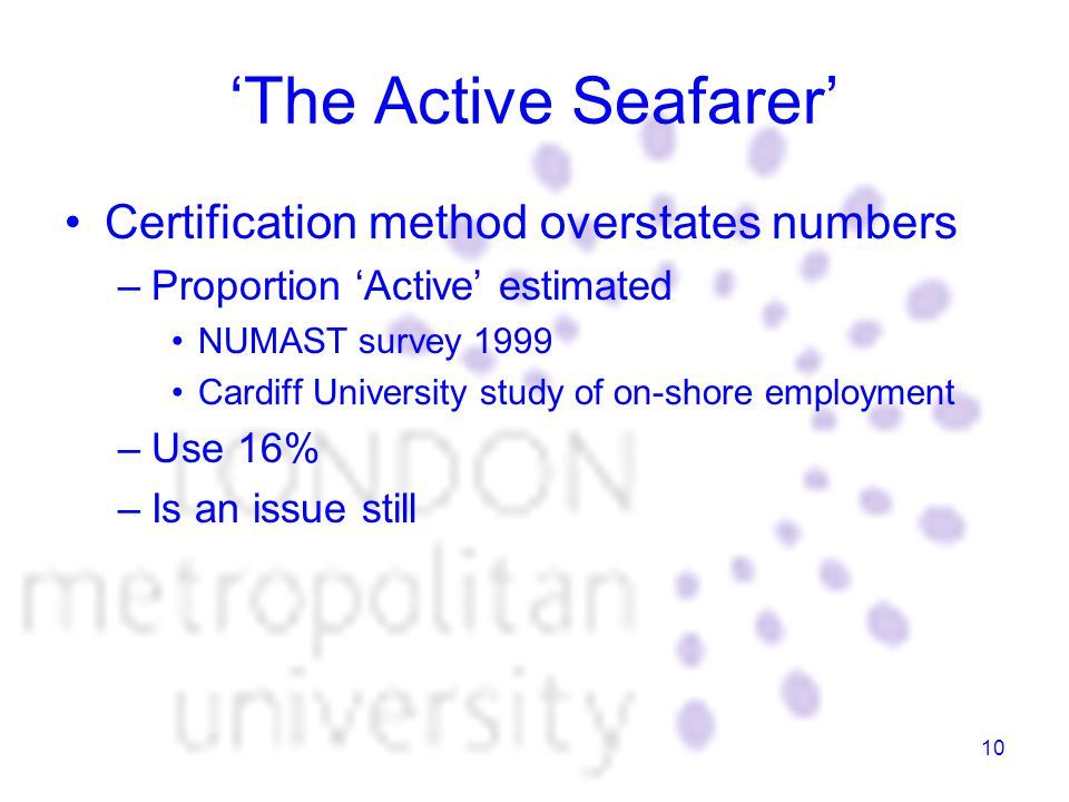 10 'The Active Seafarer' Certification method overstates numbers –Proportion 'Active' estimated NUMAST survey 1999 Cardiff University study of on-shore employment –Use 16% –Is an issue still