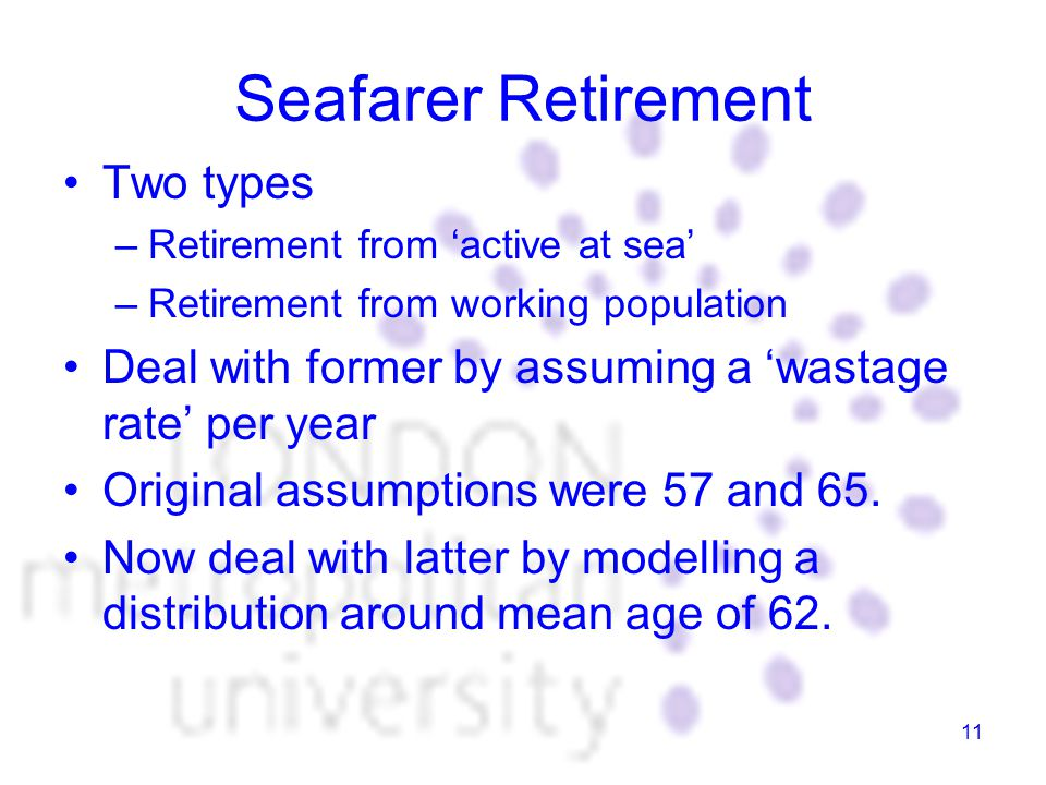 11 Seafarer Retirement Two types –Retirement from 'active at sea' –Retirement from working population Deal with former by assuming a 'wastage rate' per year Original assumptions were 57 and 65.