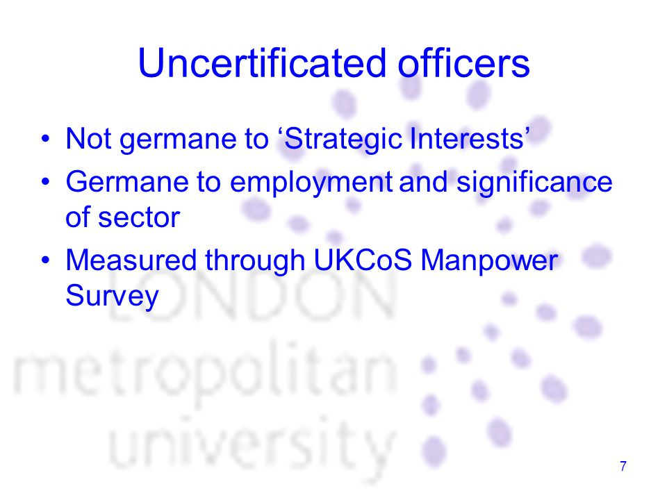 7 Uncertificated officers Not germane to 'Strategic Interests' Germane to employment and significance of sector Measured through UKCoS Manpower Survey