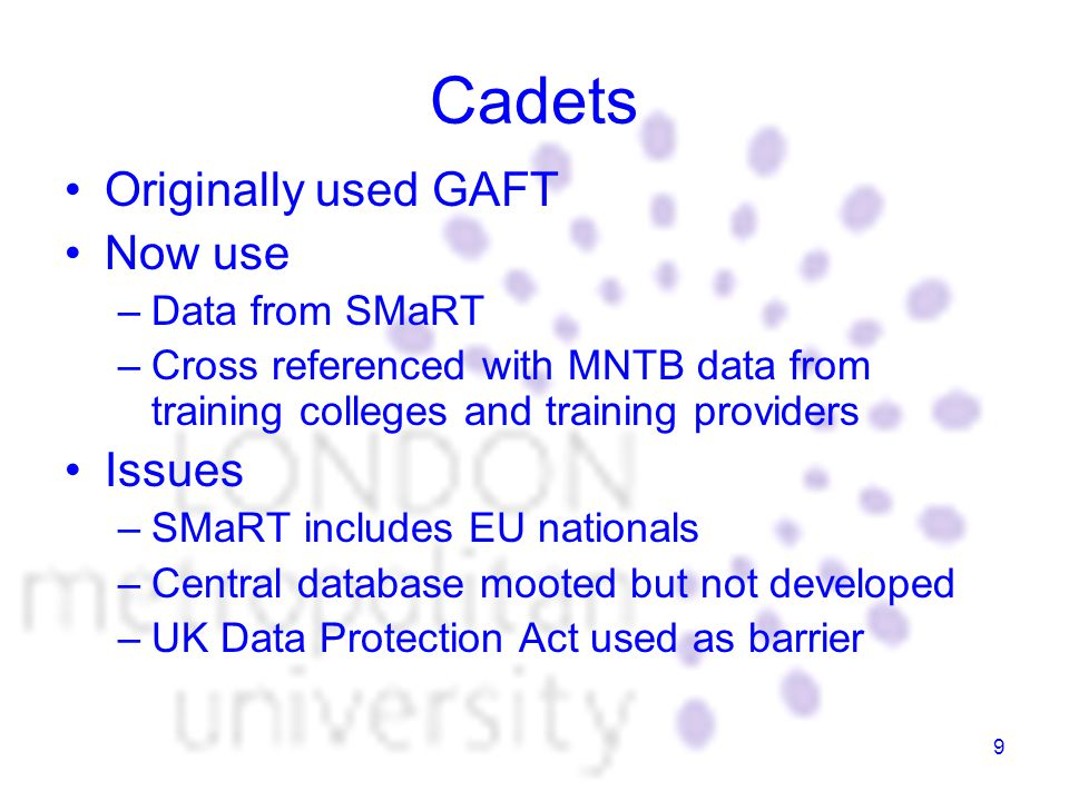 9 Cadets Originally used GAFT Now use –Data from SMaRT –Cross referenced with MNTB data from training colleges and training providers Issues –SMaRT includes EU nationals –Central database mooted but not developed –UK Data Protection Act used as barrier
