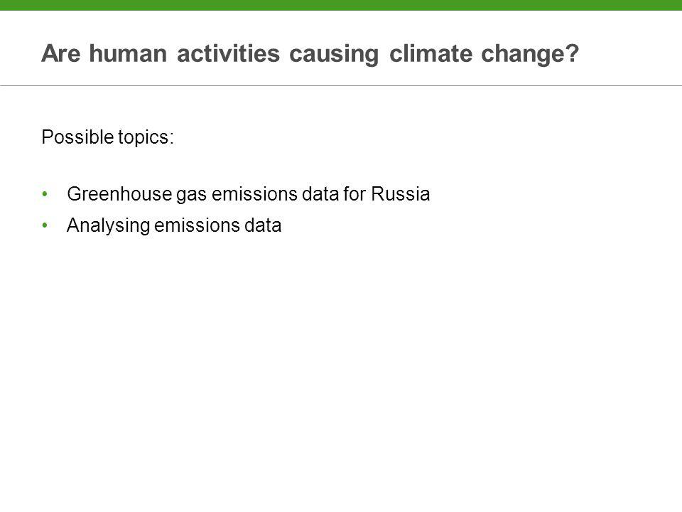 Are human activities causing climate change? Possible topics: Greenhouse gas emissions data for Russia Analysing emissions data