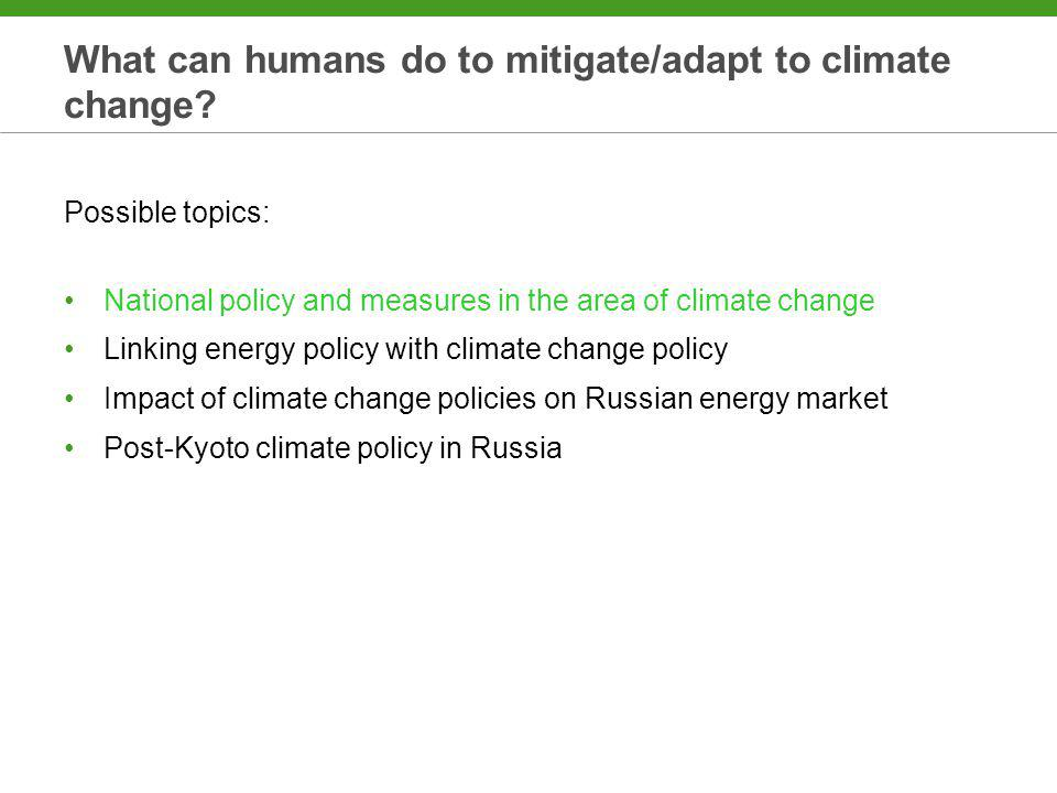 What can humans do to mitigate/adapt to climate change? Possible topics: National policy and measures in the area of climate change Linking energy pol