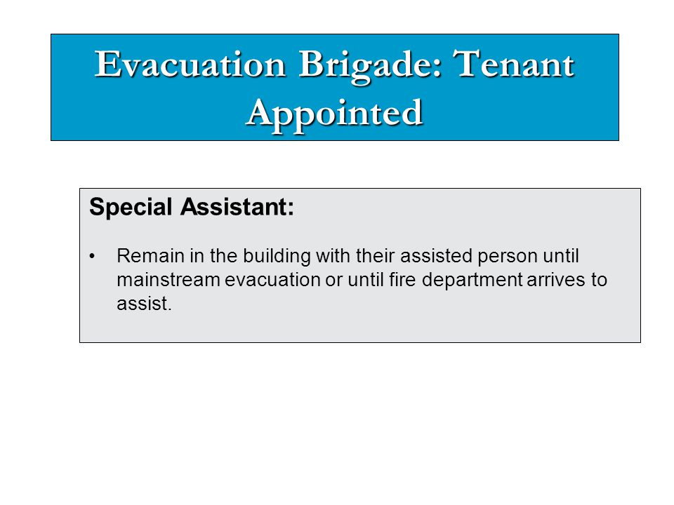 Evacuation Brigade: Tenant Appointed Special Assistant: Remain in the building with their assisted person until mainstream evacuation or until fire de