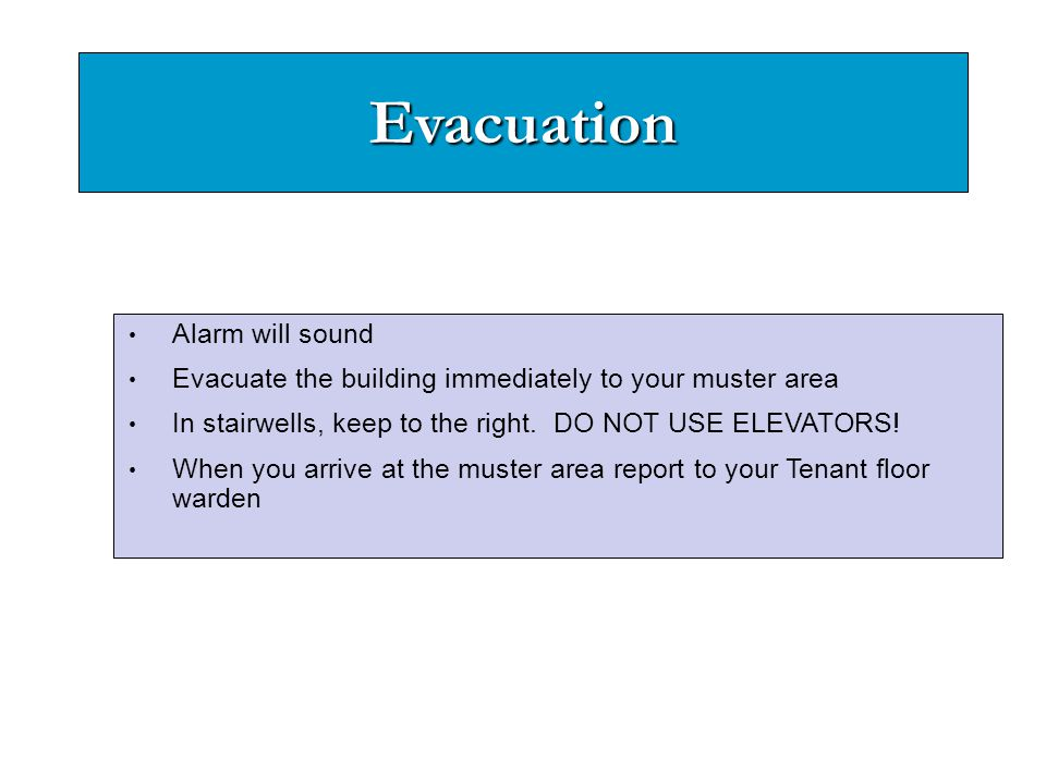 Evacuation Alarm will sound Evacuate the building immediately to your muster area In stairwells, keep to the right. DO NOT USE ELEVATORS! When you arr