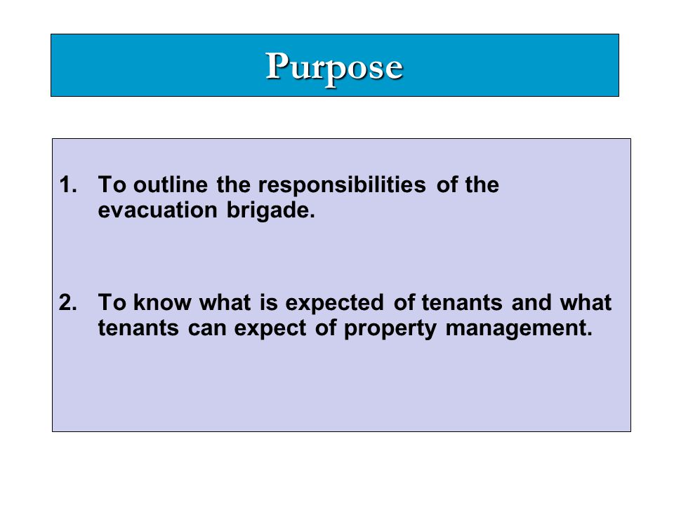 Purpose 1.To outline the responsibilities of the evacuation brigade. 2.To know what is expected of tenants and what tenants can expect of property man