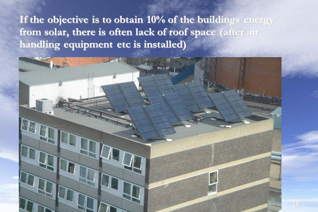 10 If the objective is to obtain 10% of the buildings energy from solar, there is often lack of roof space (after air handling equipment etc is installed) ‏