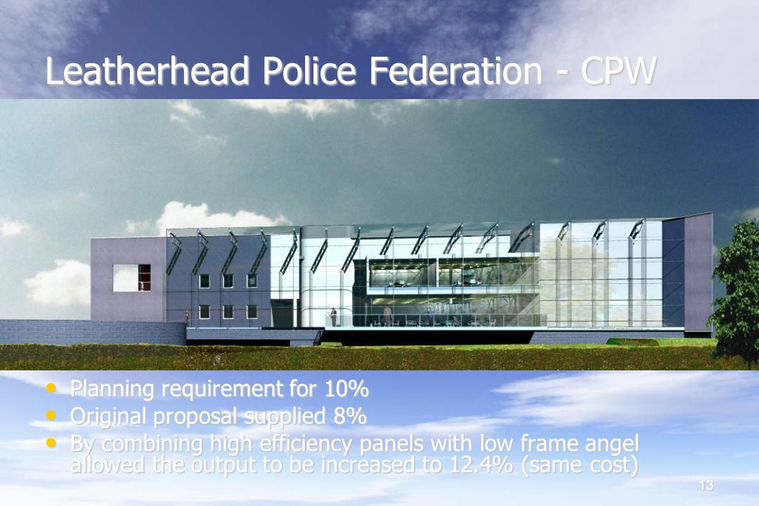 13 Leatherhead Police Federation - CPW Planning requirement for 10% Planning requirement for 10% Original proposal supplied 8% Original proposal supplied 8% By combining high efficiency panels with low frame angel allowed the output to be increased to 12.4% (same cost)‏ By combining high efficiency panels with low frame angel allowed the output to be increased to 12.4% (same cost)‏