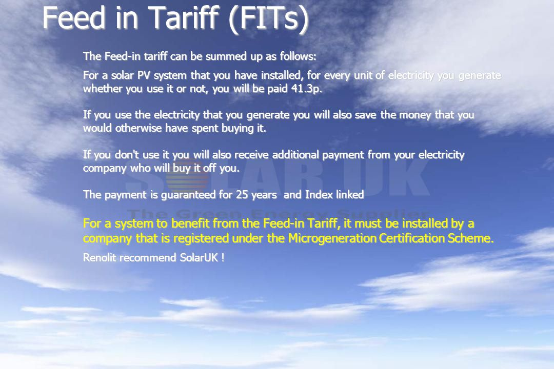 Feed in Tariff (FITs) The Feed-in tariff can be summed up as follows: For a solar PV system that you have installed, for every unit of electricity you generate whether you use it or not, you will be paid 41.3p.