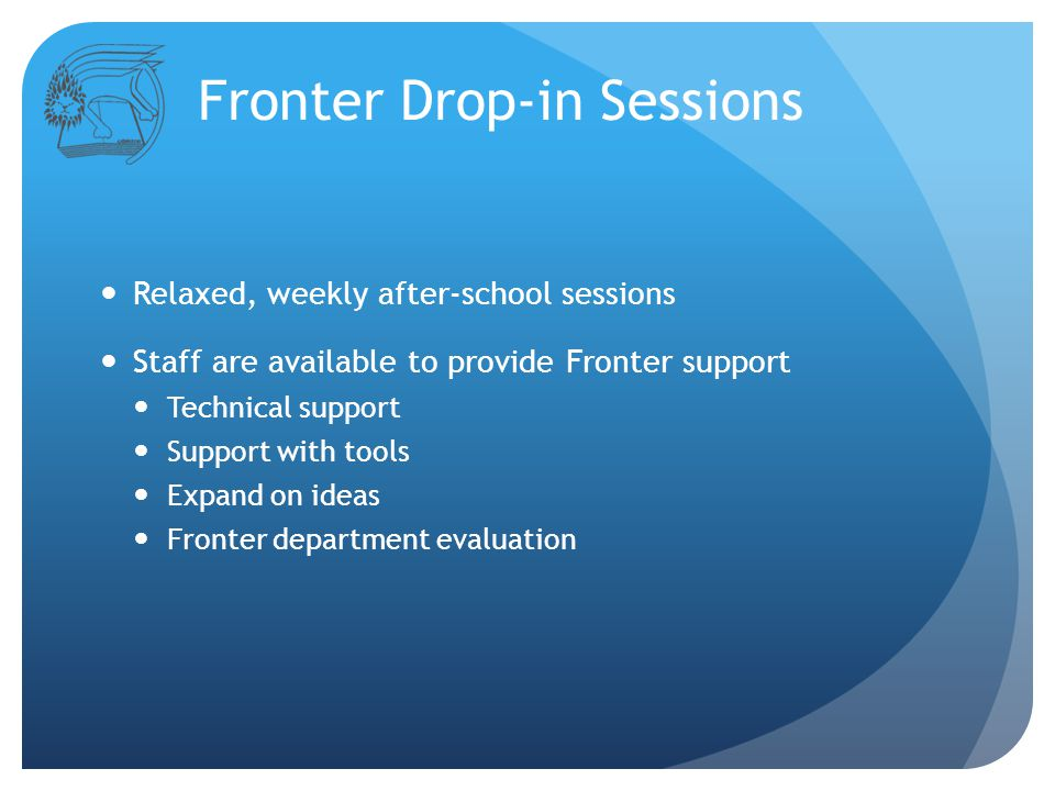 Fronter Drop-in Sessions Relaxed, weekly after-school sessions Staff are available to provide Fronter support Technical support Support with tools Expand on ideas Fronter department evaluation
