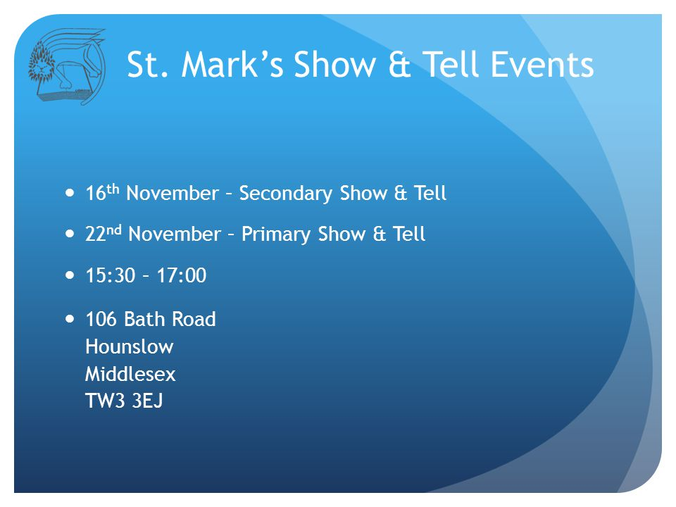 16 th November – Secondary Show & Tell 22 nd November – Primary Show & Tell 15:30 – 17:00 106 Bath Road Hounslow Middlesex TW3 3EJ St.