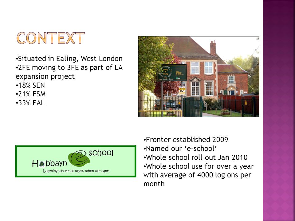 Situated in Ealing, West London 2FE moving to 3FE as part of LA expansion project 18% SEN 21% FSM 33% EAL Fronter established 2009 Named our 'e-school' Whole school roll out Jan 2010 Whole school use for over a year with average of 4000 log ons per month