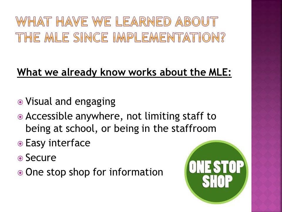 What we already know works about the MLE:  Visual and engaging  Accessible anywhere, not limiting staff to being at school, or being in the staffroom  Easy interface  Secure  One stop shop for information