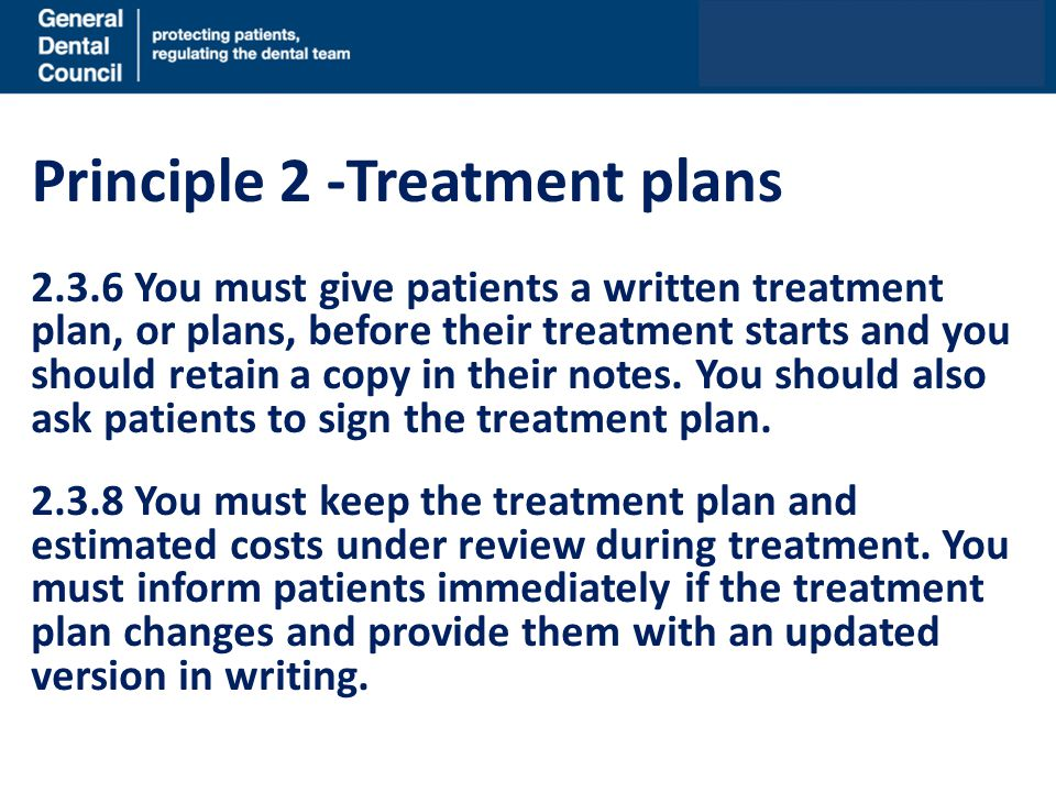 Principle 2 -Treatment plans 2.3.6 You must give patients a written treatment plan, or plans, before their treatment starts and you should retain a co