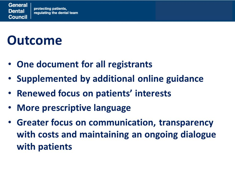 Outcome One document for all registrants Supplemented by additional online guidance Renewed focus on patients' interests More prescriptive language Gr