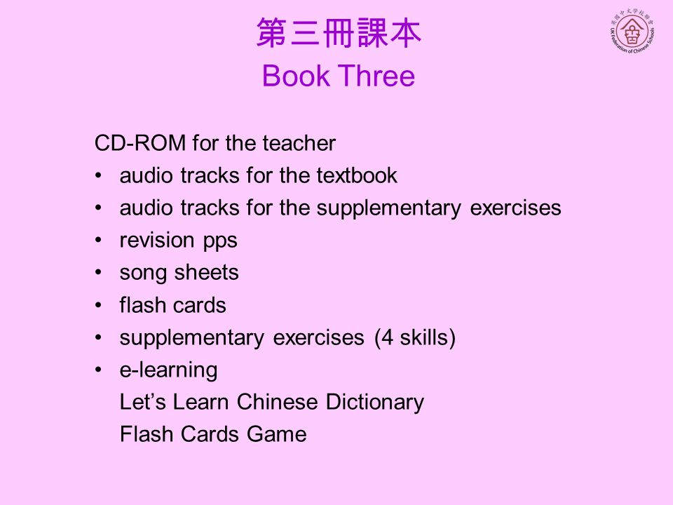 CD-ROM for the teacher audio tracks for the textbook audio tracks for the supplementary exercises revision pps song sheets flash cards supplementary exercises (4 skills) e-learning Let's Learn Chinese Dictionary Flash Cards Game 第三冊課本 Book Three