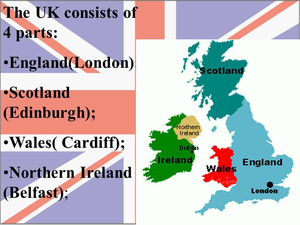 The UK consists of 4 parts: England(London); Scotland (Edinburgh); Wales( Cardiff); Northern Ireland (Belfast);