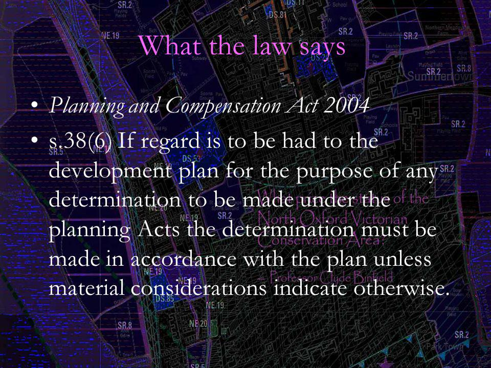 What the law says Planning and Compensation Act 2004 s.38(6) If regard is to be had to the development plan for the purpose of any determination to be made under the planning Acts the determination must be made in accordance with the plan unless material considerations indicate otherwise.