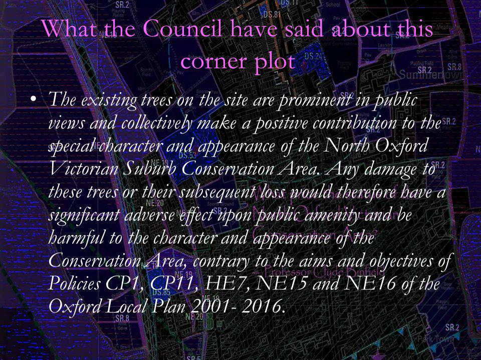 What the Council have said about this corner plot The existing trees on the site are prominent in public views and collectively make a positive contribution to the special character and appearance of the North Oxford Victorian Suburb Conservation Area.