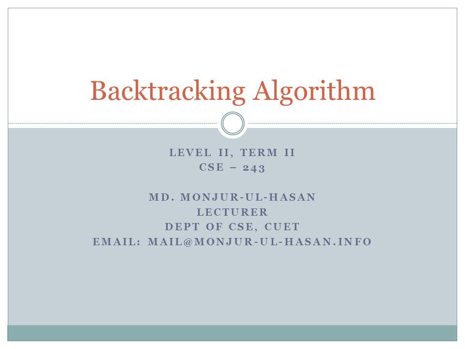 LEVEL II, TERM II CSE – 243 MD. MONJUR-UL-HASAN LECTURER DEPT OF CSE, CUET EMAIL: MAIL@MONJUR-UL-HASAN.INFO Backtracking Algorithm