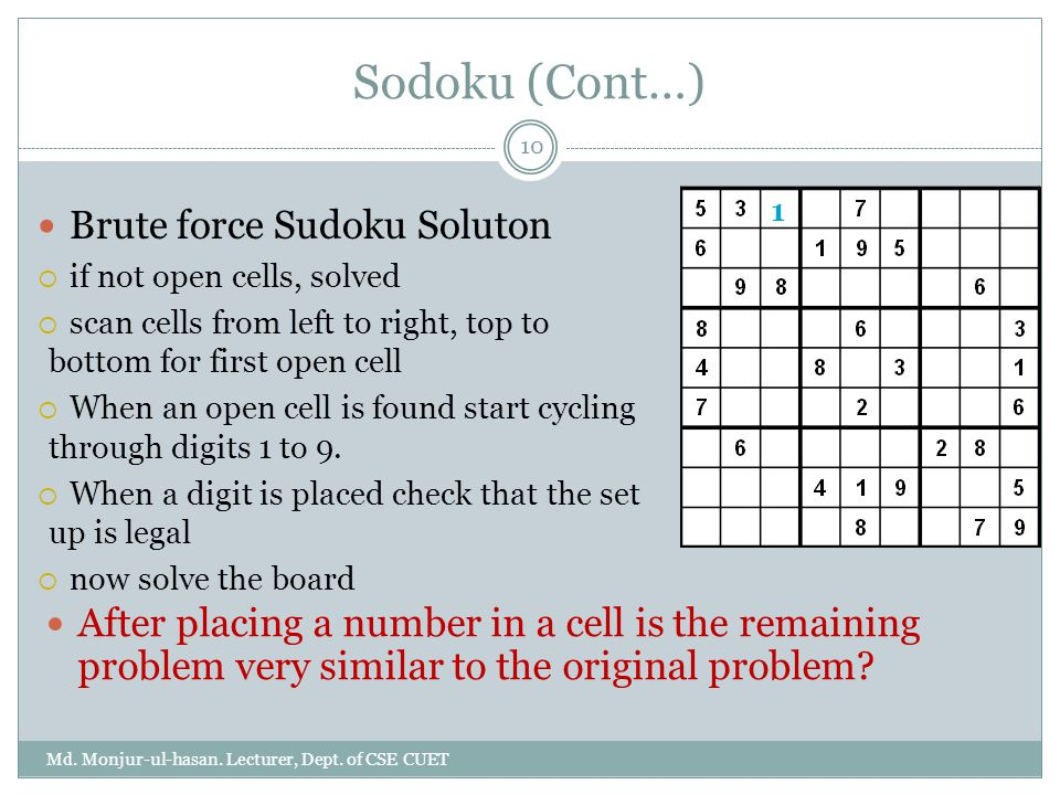Sodoku (Cont…) Md. Monjur-ul-hasan. Lecturer, Dept. of CSE CUET 10 After placing a number in a cell is the remaining problem very similar to the origi