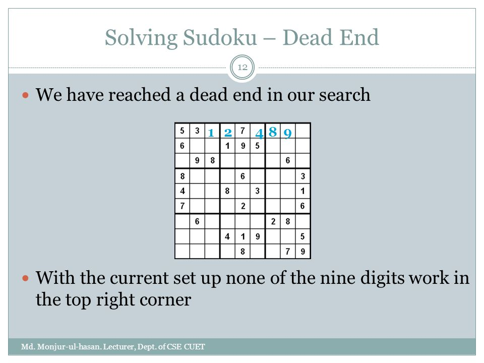 Solving Sudoku – Dead End Md. Monjur-ul-hasan. Lecturer, Dept. of CSE CUET 12 We have reached a dead end in our search With the current set up none of
