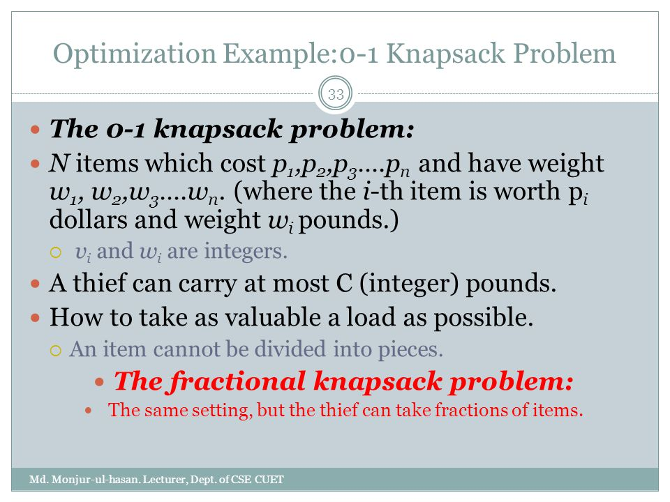 Optimization Example:0-1 Knapsack Problem The 0-1 knapsack problem: N items which cost p 1,p 2,p 3 ….p n and have weight w 1, w 2,w 3 ….w n.
