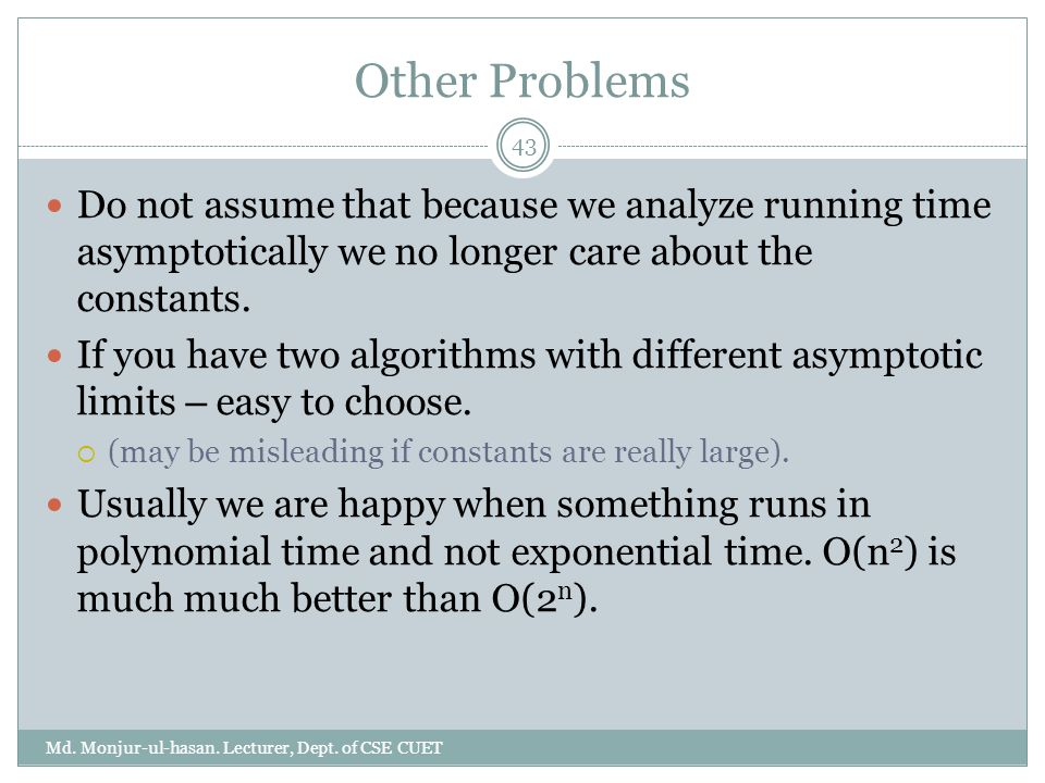 Other Problems Do not assume that because we analyze running time asymptotically we no longer care about the constants.