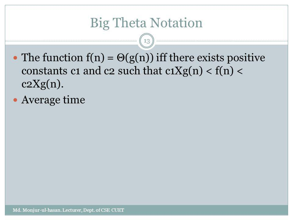 Big Theta Notation The function f(n) = Θ(g(n)) iff there exists positive constants c1 and c2 such that c1Xg(n) < f(n) < c2Xg(n). Average time 13 Md. M