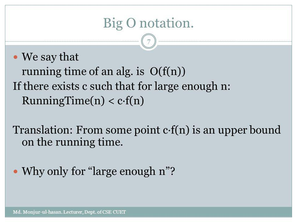 Big O notation. We say that running time of an alg. is O(f(n)) If there exists c such that for large enough n: RunningTime(n) < c·f(n) Translation: Fr