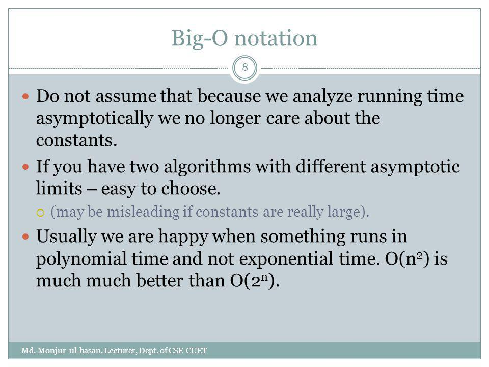 Big-O notation Do not assume that because we analyze running time asymptotically we no longer care about the constants. If you have two algorithms wit
