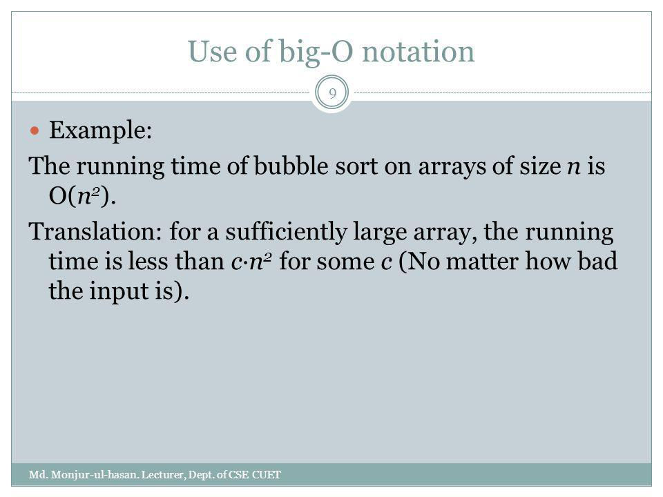 Use of big-O notation Example: The running time of bubble sort on arrays of size n is O(n 2 ). Translation: for a sufficiently large array, the runnin