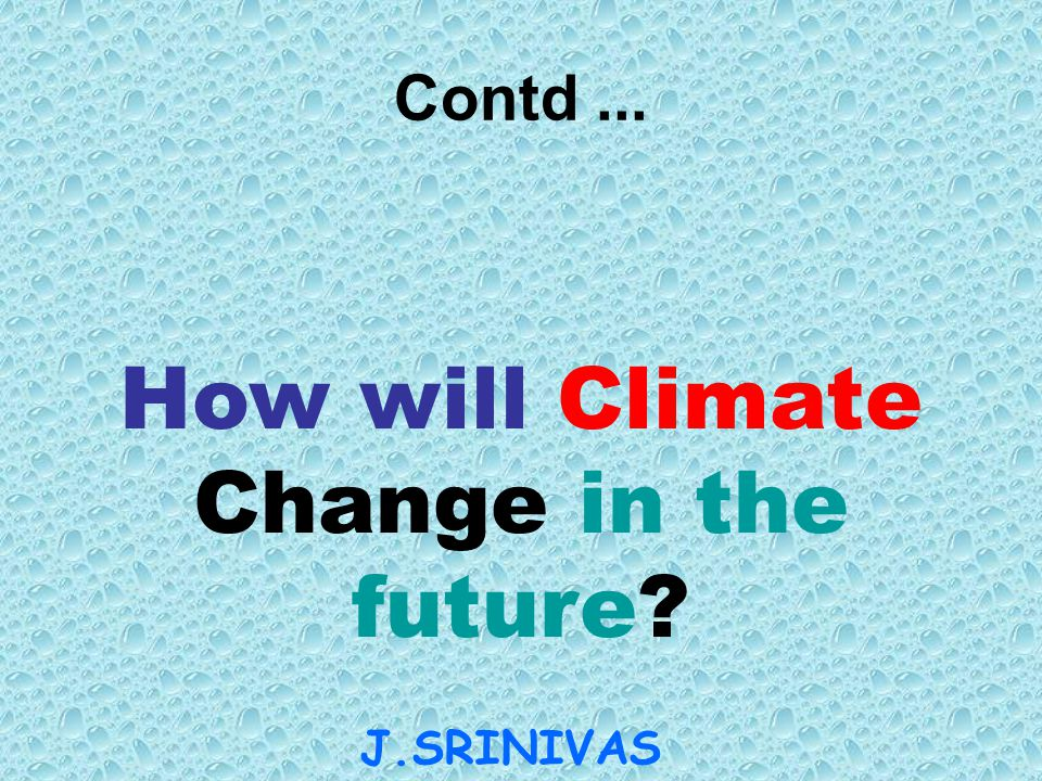 How will Climate Change in the future? J.SRINIVAS AN Contd...