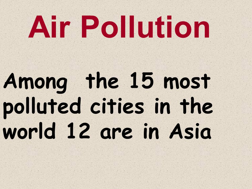 Among the 15 most polluted cities in the world 12 are in Asia Air Pollution