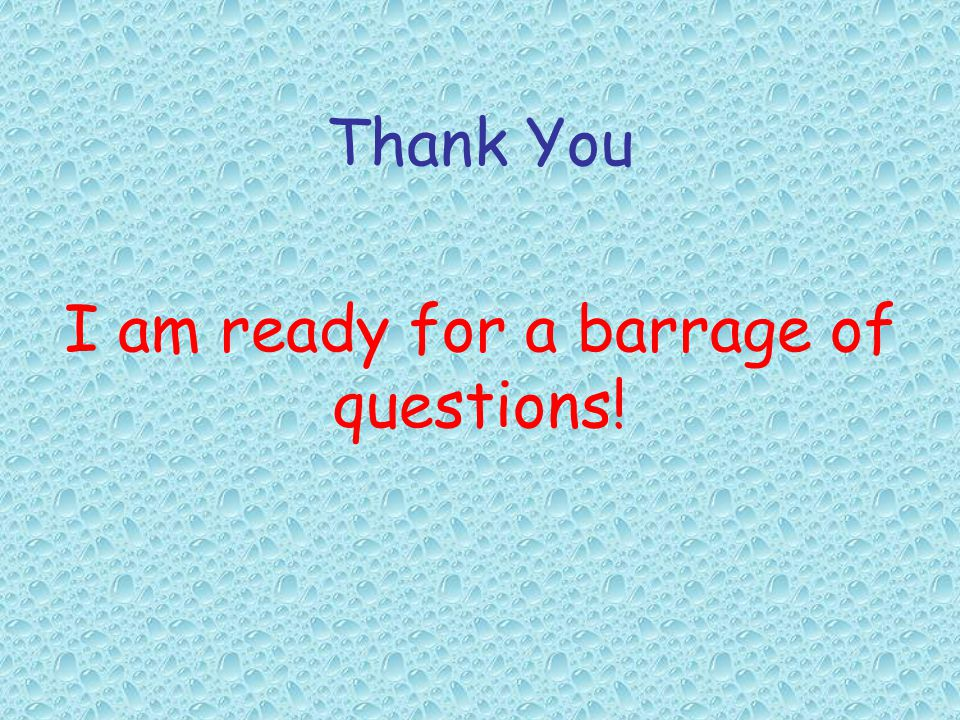 Thank You I am ready for a barrage of questions!