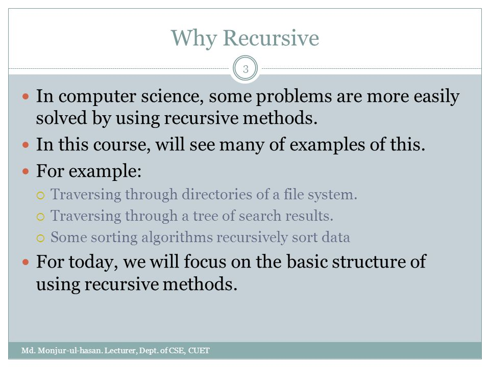 Why Recursive Md. Monjur-ul-hasan. Lecturer, Dept. of CSE, CUET 3 In computer science, some problems are more easily solved by using recursive methods