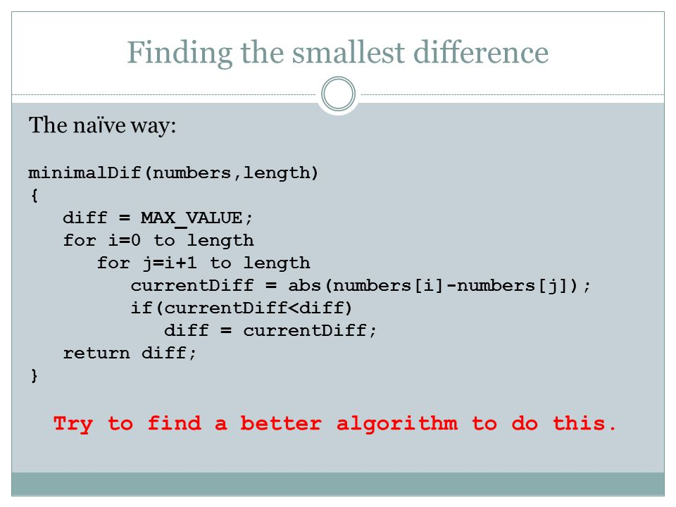Finding the smallest difference The na ï ve way: minimalDif(numbers,length) { diff = MAX_VALUE; for i=0 to length for j=i+1 to length currentDiff = ab