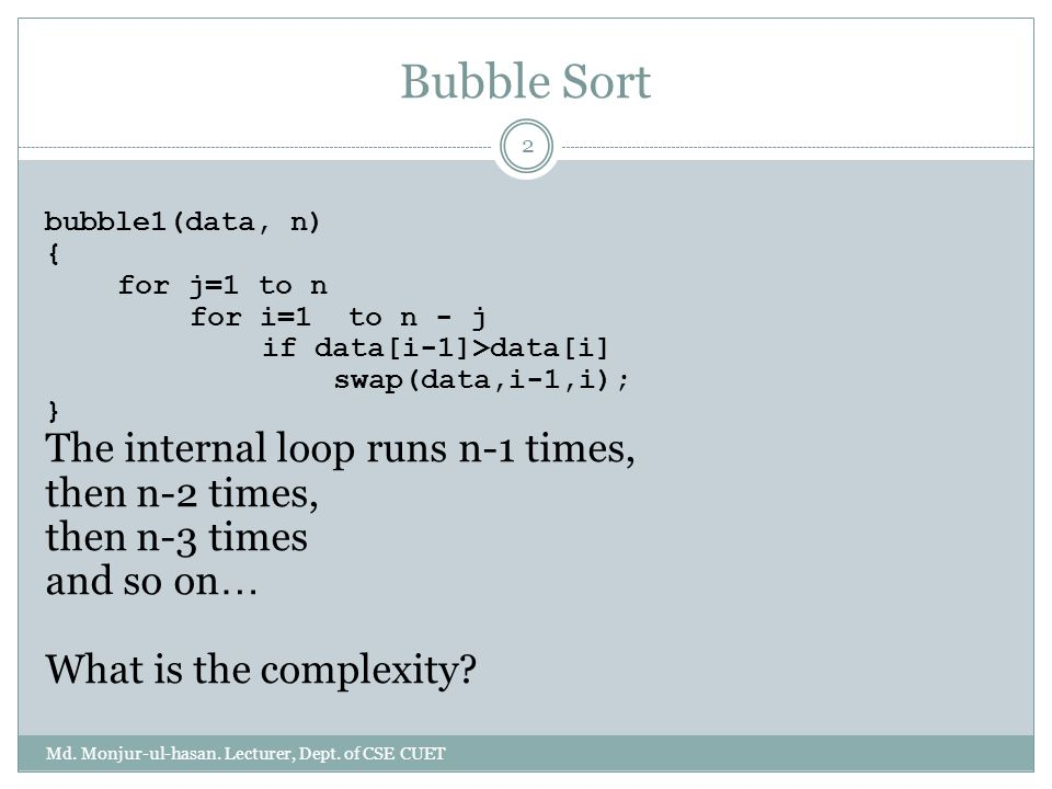 Bubble Sort bubble1(data, n) { for j=1 to n for i=1 to n - j if data[i-1]>data[i] swap(data,i-1,i); } The internal loop runs n-1 times, then n-2 times