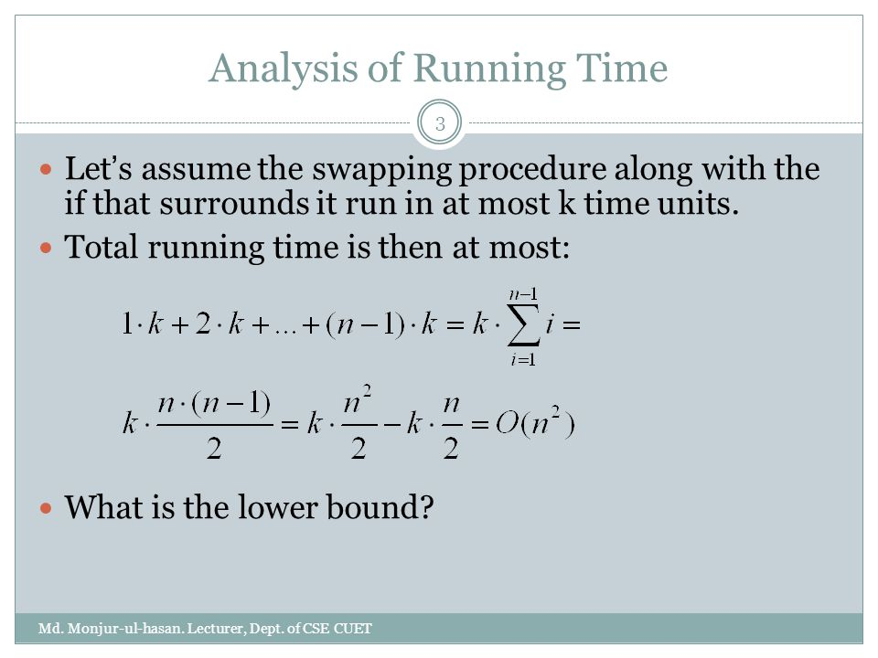 Analysis of Running Time Let ' s assume the swapping procedure along with the if that surrounds it run in at most k time units. Total running time is