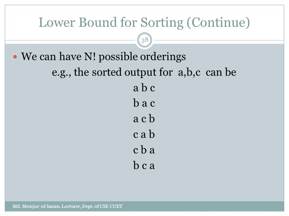 Lower Bound for Sorting (Continue) Md. Monjur-ul-hasan. Lecturer, Dept. of CSE CUET 38 We can have N! possible orderings e.g., the sorted output for a