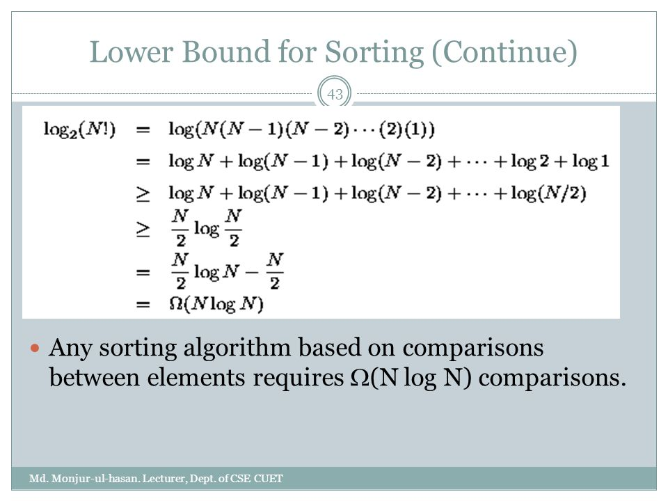 Lower Bound for Sorting (Continue) Md. Monjur-ul-hasan. Lecturer, Dept. of CSE CUET 43 Any sorting algorithm based on comparisons between elements req