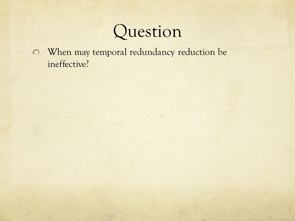 Question When may temporal redundancy reduction be ineffective