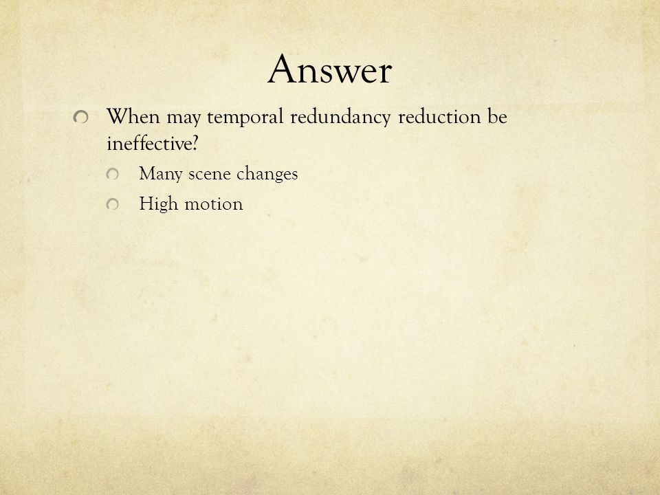 Answer When may temporal redundancy reduction be ineffective Many scene changes High motion