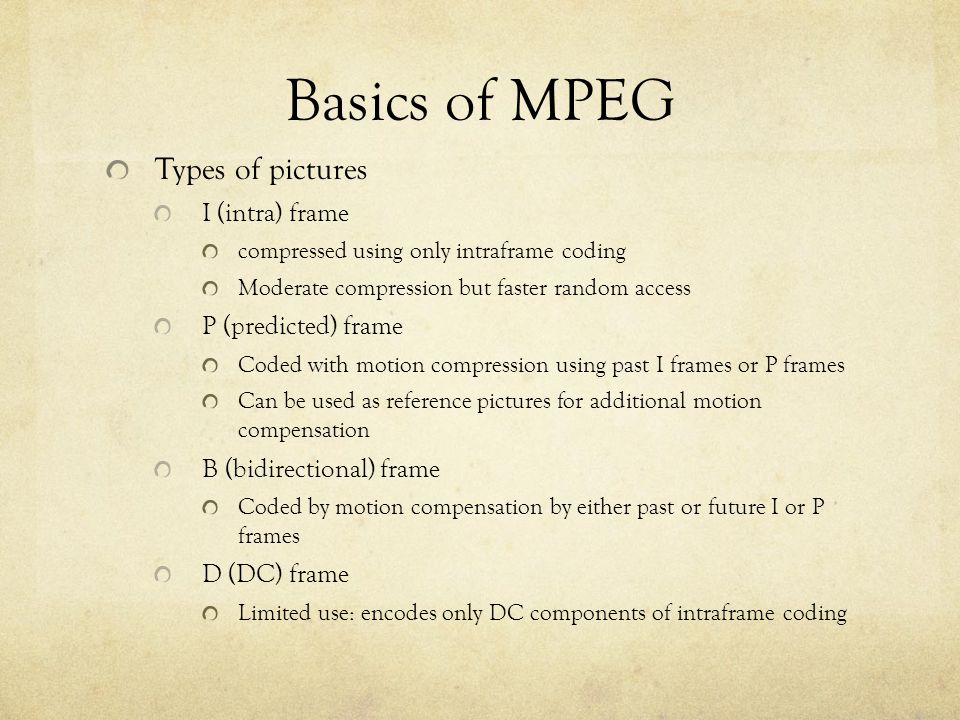 Basics of MPEG Types of pictures I (intra) frame compressed using only intraframe coding Moderate compression but faster random access P (predicted) frame Coded with motion compression using past I frames or P frames Can be used as reference pictures for additional motion compensation B (bidirectional) frame Coded by motion compensation by either past or future I or P frames D (DC) frame Limited use: encodes only DC components of intraframe coding