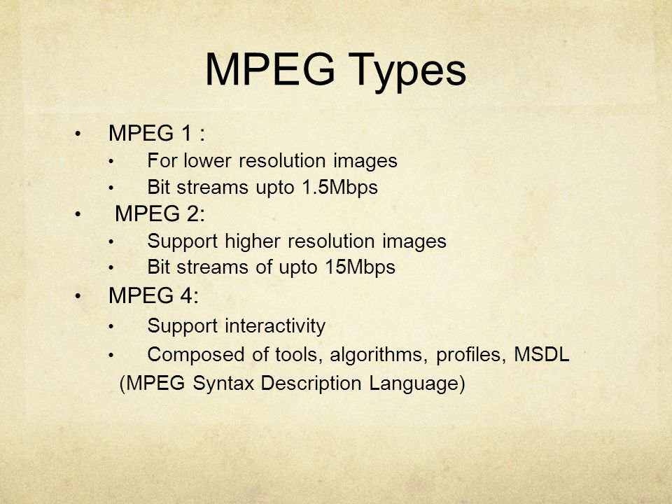 MPEG Types MPEG 1 : For lower resolution images Bit streams upto 1.5Mbps MPEG 2: Support higher resolution images Bit streams of upto 15Mbps MPEG 4: Support interactivity Composed of tools, algorithms, profiles, MSDL (MPEG Syntax Description Language)‏