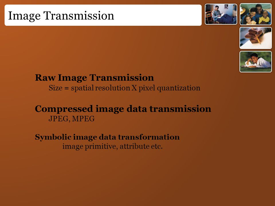 Image Transmission Raw Image Transmission Size = spatial resolution X pixel quantization Compressed image data transmission JPEG, MPEG Symbolic image