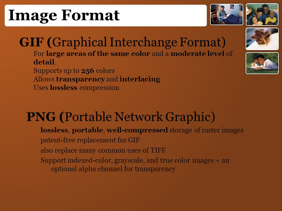 Image Format GIF (Graphical Interchange Format) For large areas of the same color and a moderate level of detail. Supports up to 256 colors Allows tra