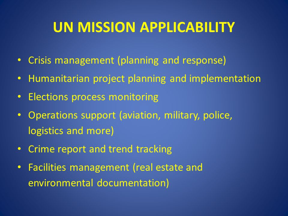 UN MISSION APPLICABILITY Crisis management (planning and response) Humanitarian project planning and implementation Elections process monitoring Opera