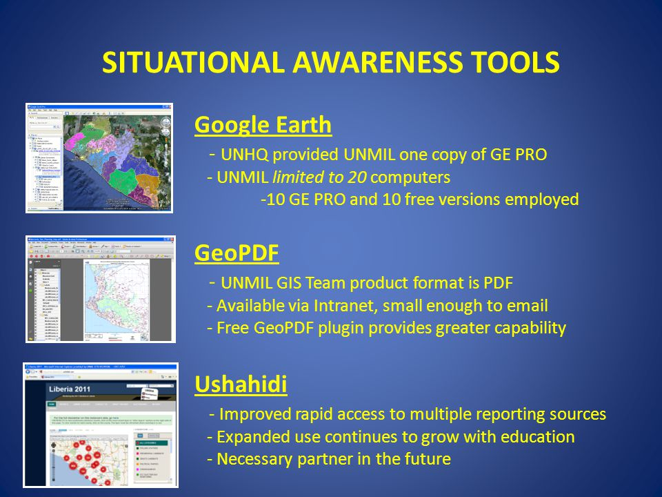 SITUATIONAL AWARENESS TOOLS Google Earth - UNHQ provided UNMIL one copy of GE PRO - UNMIL limited to 20 computers -10 GE PRO and 10 free versions employed GeoPDF - UNMIL GIS Team product format is PDF - Available via Intranet, small enough to email - Free GeoPDF plugin provides greater capability Ushahidi - Improved rapid access to multiple reporting sources - Expanded use continues to grow with education - Necessary partner in the future